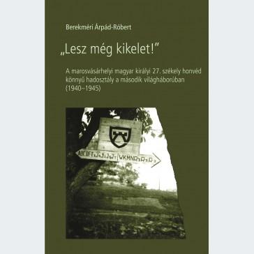 """""""Lesz még kikelet!"""" A marosvásárhelyi magyar királyi 27. székely honvéd könnyű hadosztály a második világháborúban (1940–1945)"""