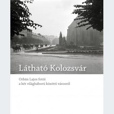 Látható Kolozsvár. Orbán Lajos fotói a két világháború közötti városról