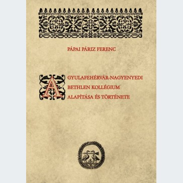 A gyulafehérvár-nagyenyedi Bethlen-kollégium alapítása és története
