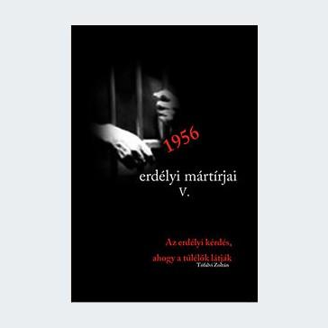 1956 erdélyi mártírjai V. Az erdélyi kérdés, ahogy azt a túlélők látták