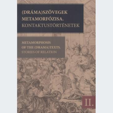 (Dráma)szövegek metamorfózisa. Kontaktustörténetek. A 2009. június 4–7-i kolozsvári konferencia szerkesztett szövegei. 2. kötet